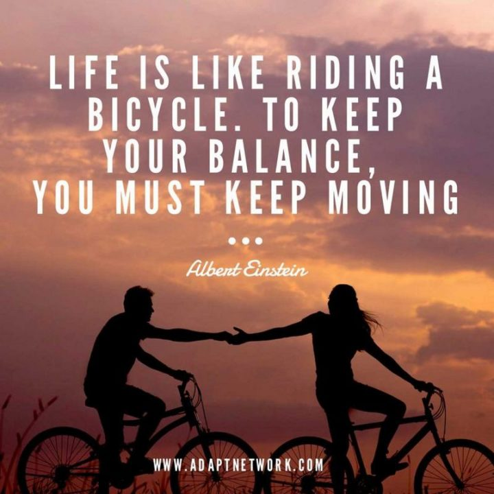 """Life is like riding a bicycle. To keep your balance, you must keep moving."" - Albert Einstein"