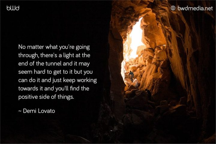 """No matter what you're going through, there's a light at the end of the tunnel."" - Demi Lovato"
