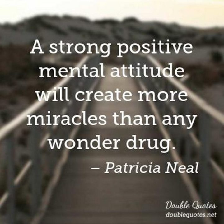 """A strong positive mental attitude will create more miracles than any wonder drug."" - Patricia Neal"