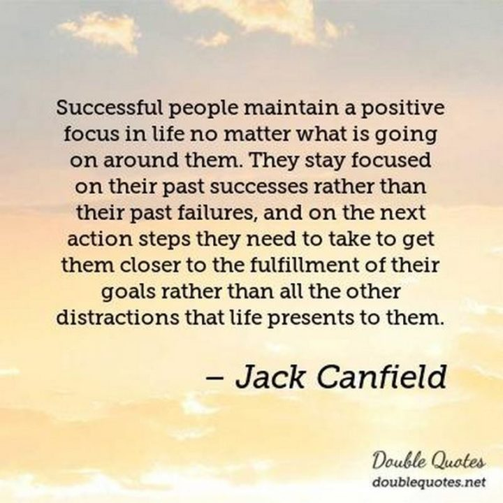 """Successful people maintain a positive focus in life no matter what is going on around them. They stay focused on their past successes rather than their past failures, and on the next action steps they need to take to get them closer to the fulfillment of their goals rather than all the other distractions that life presents to them."" - Jack Canfield"