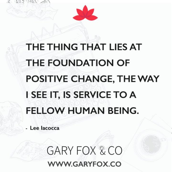 """The thing that lies at the foundation of positive change, the way I see it, is service to a fellow human being."" - Lee Iacocca"