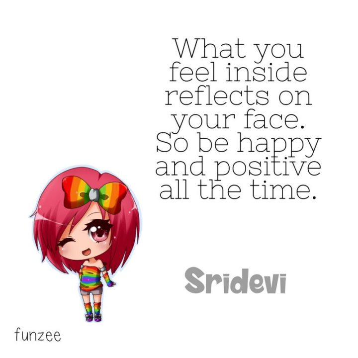 """What you feel inside reflects on your face. So be happy and positive all the time."" - Sridevi"