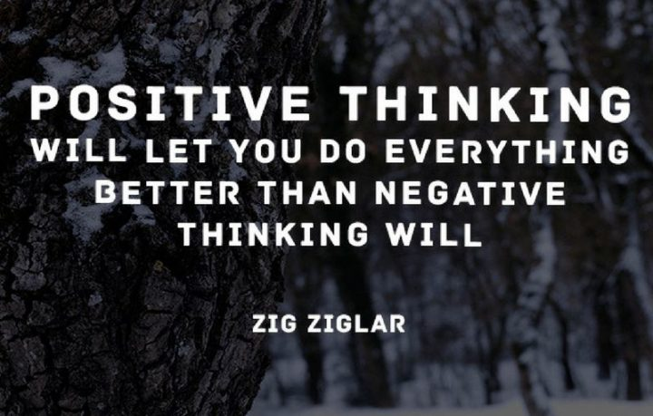"""Positive thinking will let you do everything better than negative thinking will."" - Zig Ziglar"