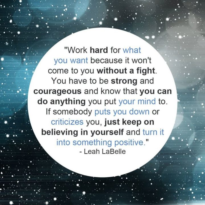 """Work hard for what you want because it won't come to you without a fight. You have to be strong and courageous and know that you can do anything you put your mind to. If somebody puts you down or criticizes you, just keep on believing in yourself and turn it into something positive."" - Leah LaBelle"