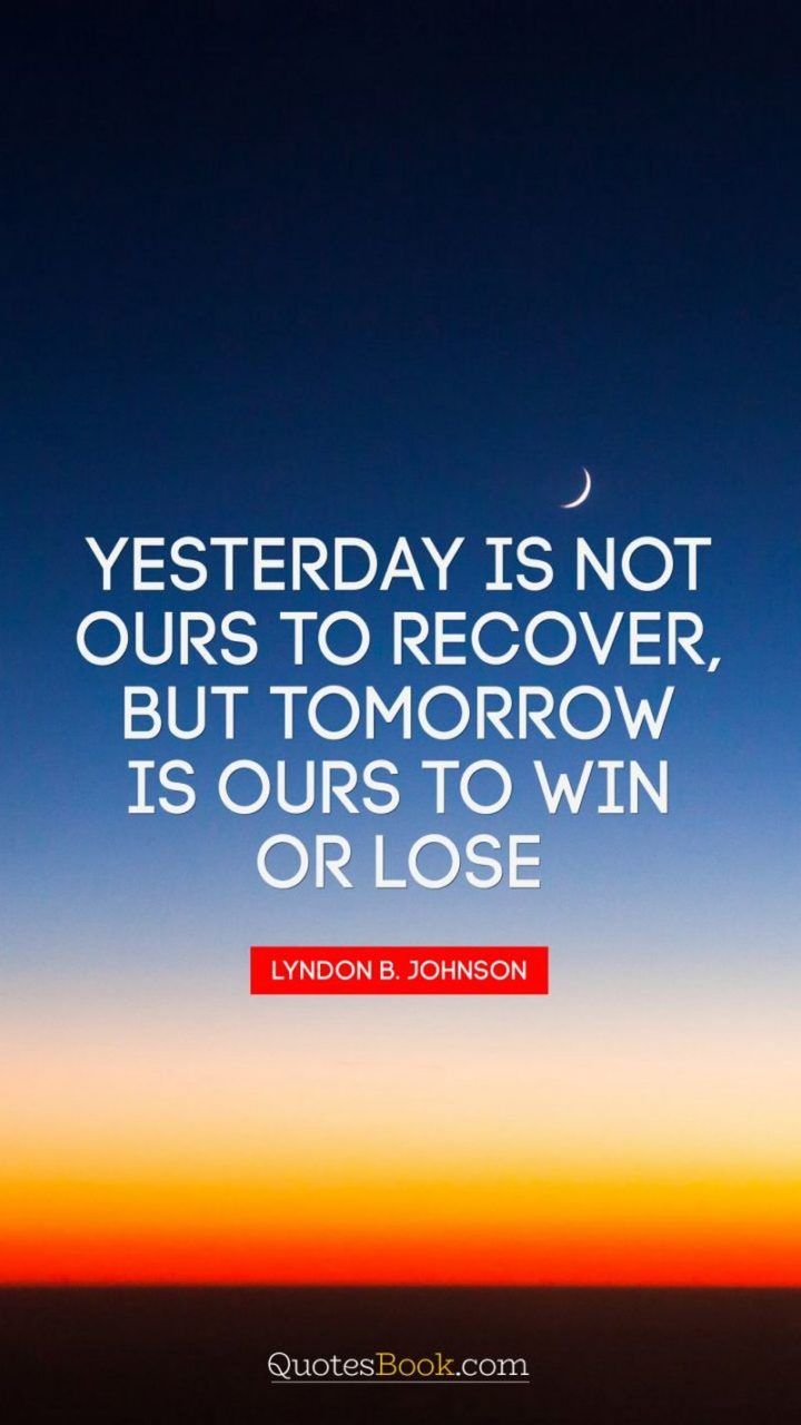 """Yesterday is not ours to recover, but tomorrow is ours to win or lose."" - Lyndon B. Johnson"