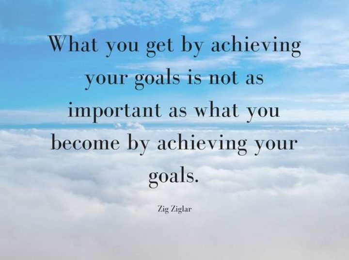 """What you get by achieving your goals is not as important as what you become by achieving your goals."" - Zig Ziglar"