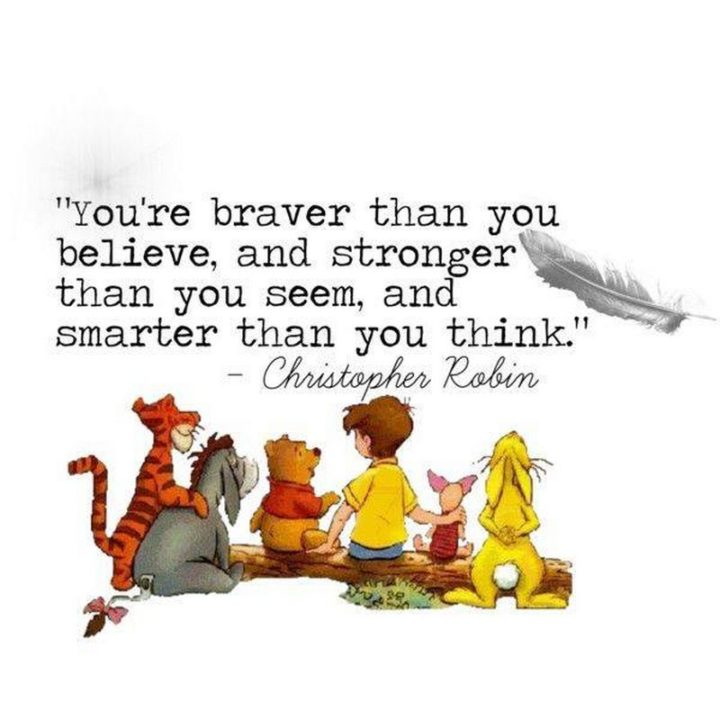 """You're braver than you believe, stronger than you seem and smarter than you think."" - A. A. Milne and Christopher Robin"