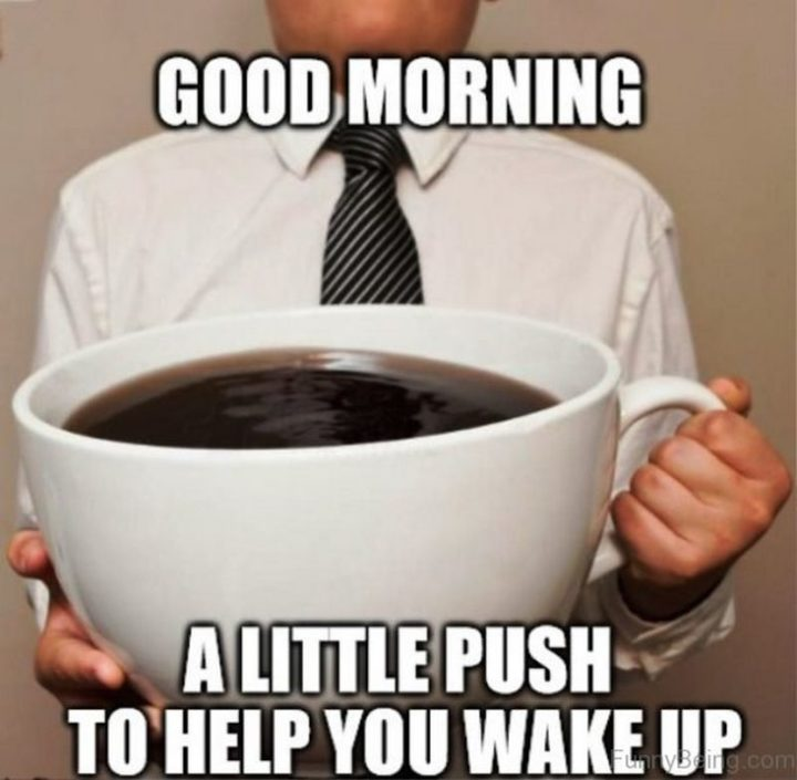 "101 Funny Good Morning Memes - ""Good morning. A little push to help you wake up."""