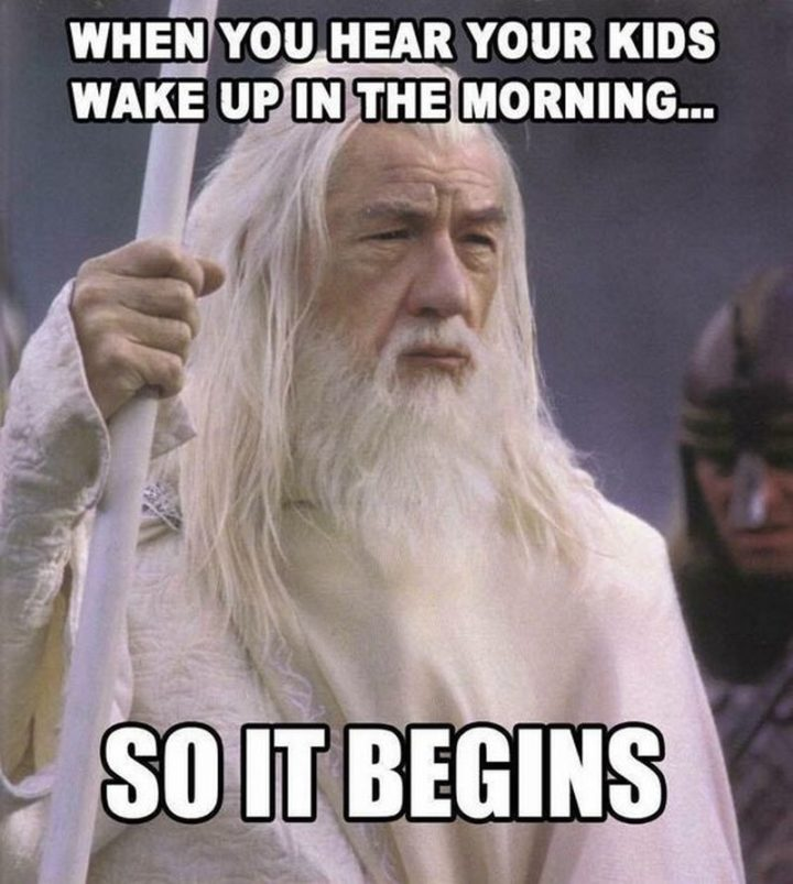 "101 Funny Good Morning Memes - ""When you hear your kids wake up in the morning...So it begins."""
