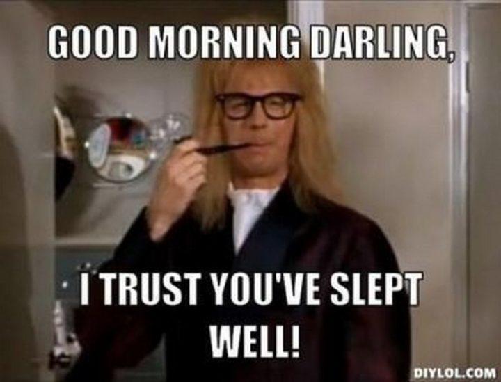 "101 Funny Good Morning Memes - ""Good morning darling, I trust you've slept well!"""