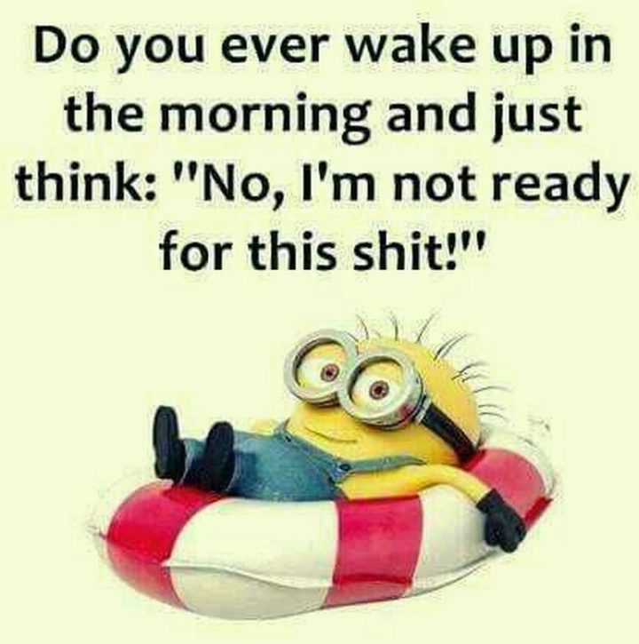 "101 Funny Good Morning Memes - ""Do you ever wake up in the morning and just think: 'No, I'm not ready for this s**t!'"""