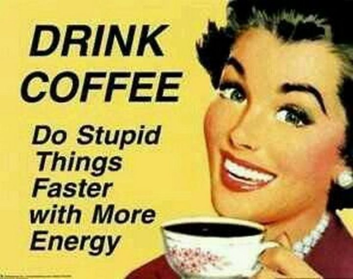 "101 Funny Good Morning Memes - ""Drink coffee. Do stupid things faster with more energy."""