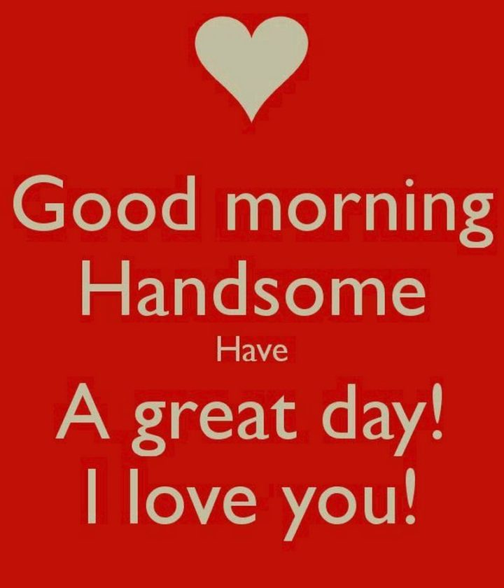 "101 Funny Good Morning Memes - ""Good morning Handsome. Have A great day! I love you!"""