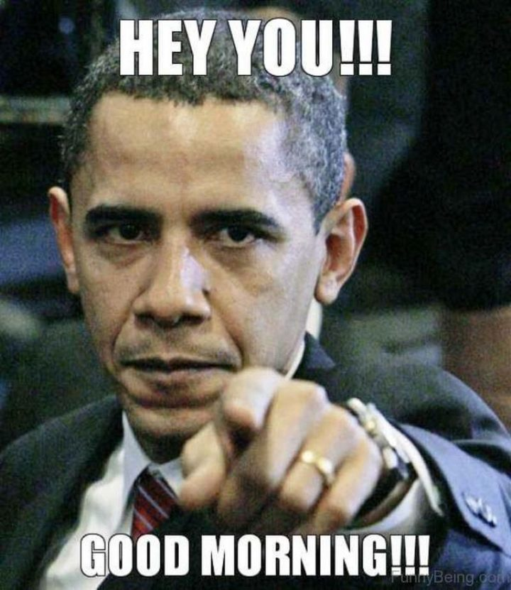 "101 Funny Good Morning Memes - ""Hey, you!!! Good morning!!!"""