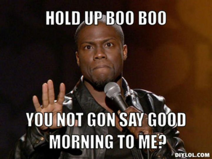 "101 Funny Good Morning Memes - ""Hold up boo boo, you not gon say good morning to me?"""