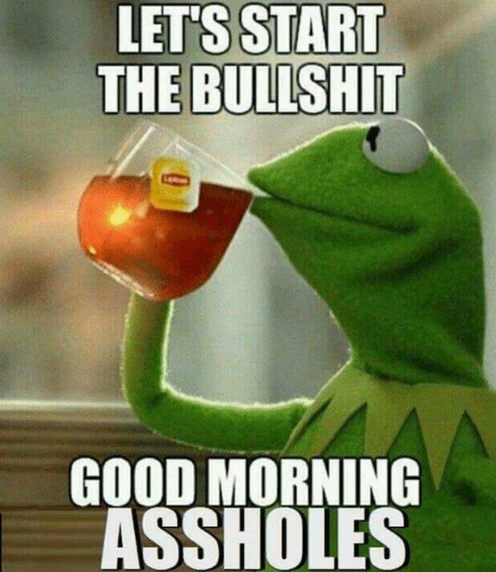 """101 Funny Good Morning Memes - """"Let's start the bulls**t. Good morning @$$holes."""""""