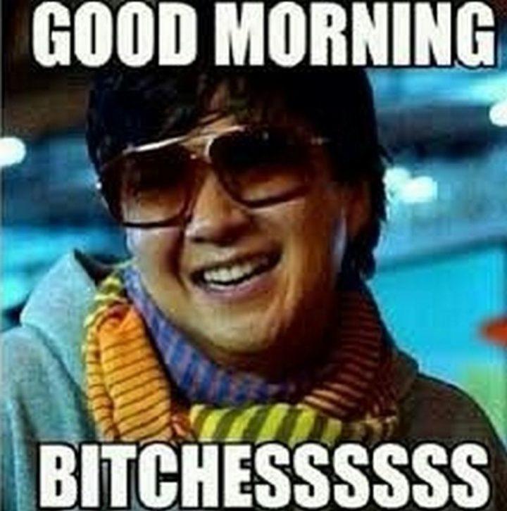 """101 Funny Good Morning Memes - """"Good morning b***hessssss."""""""