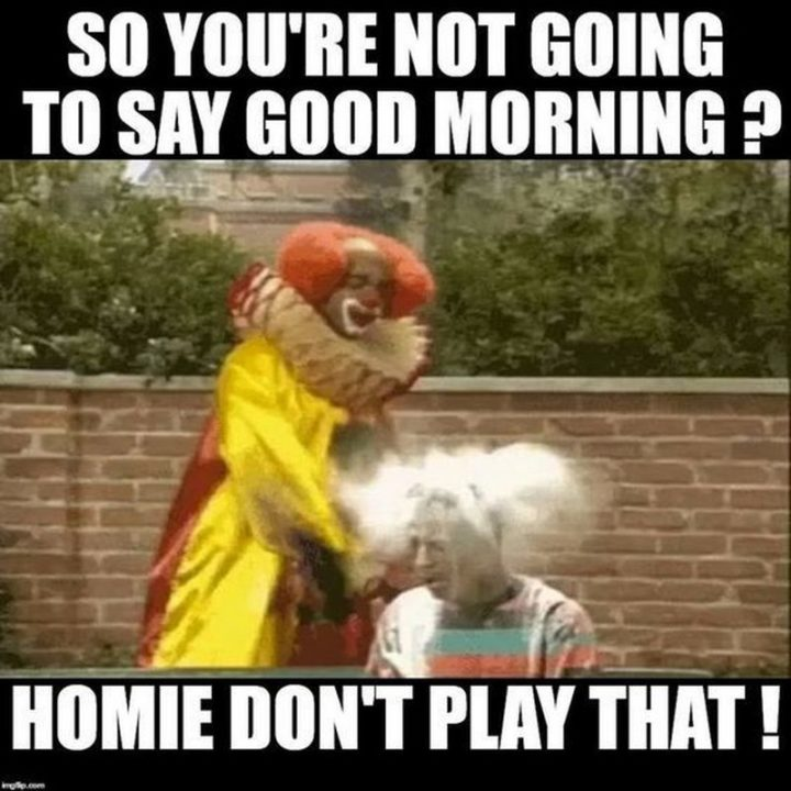 "101 Funny Good Morning Memes - ""So you're not going to say good morning? Homie, don't play that!"""