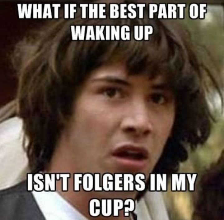 "101 Funny Good Morning Memes - ""What if the best part of waking up isn't Folgers in my cup?"""
