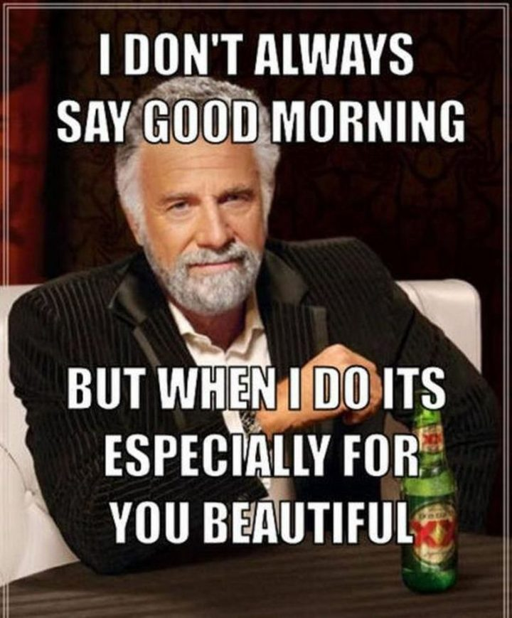 "101 Funny Good Morning Memes - ""I don't always say good morning but when I do it's especially for you beautiful."""