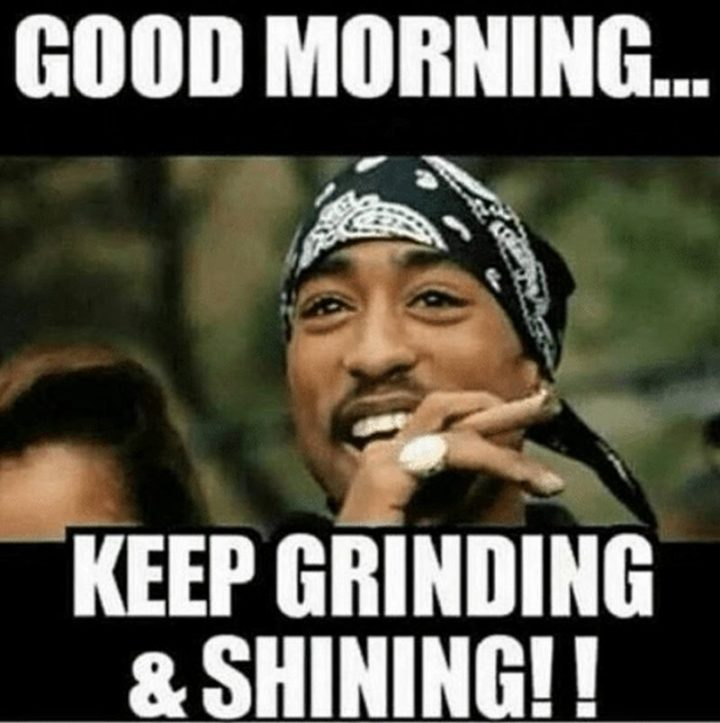 "101 Funny Good Morning Memes - ""Good morning...Keep grinding and shining!!"""