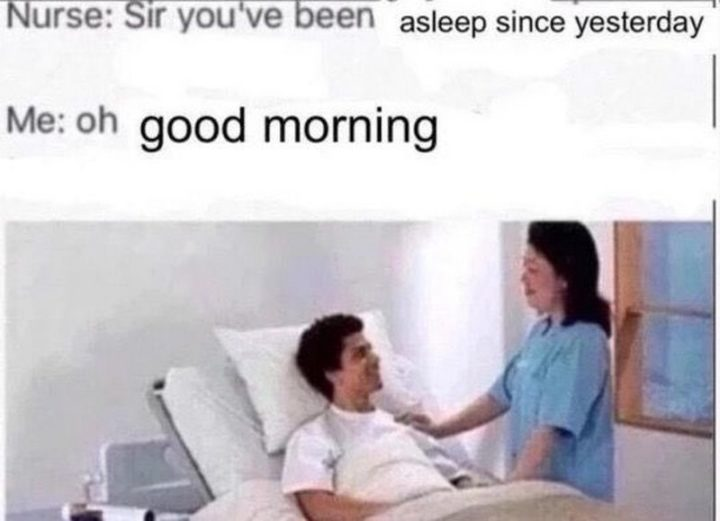 "101 Funny Good Morning Memes - ""Nurse: Sir you've been asleep since yesterday. Me: Oh good morning."""