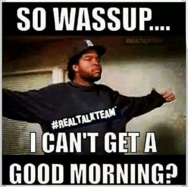 "101 Funny Good Morning Memes - ""So wassup...I can't get a good morning?"""
