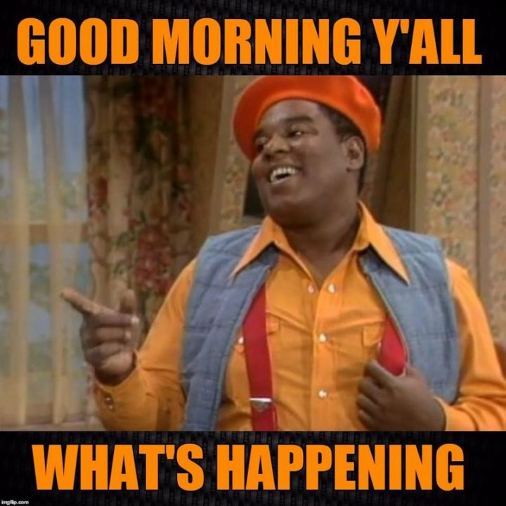 "101 Funny Good Morning Memes - ""Good morning y'all. What's happening."""