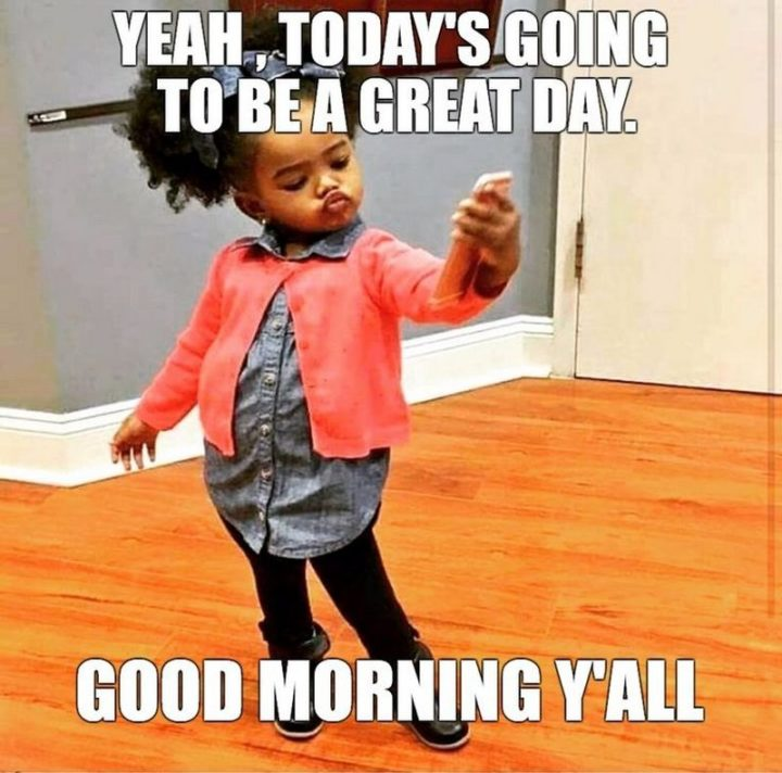 "101 Funny Good Morning Memes - ""Yeah, today's going to be a great day. Good morning y'all."""