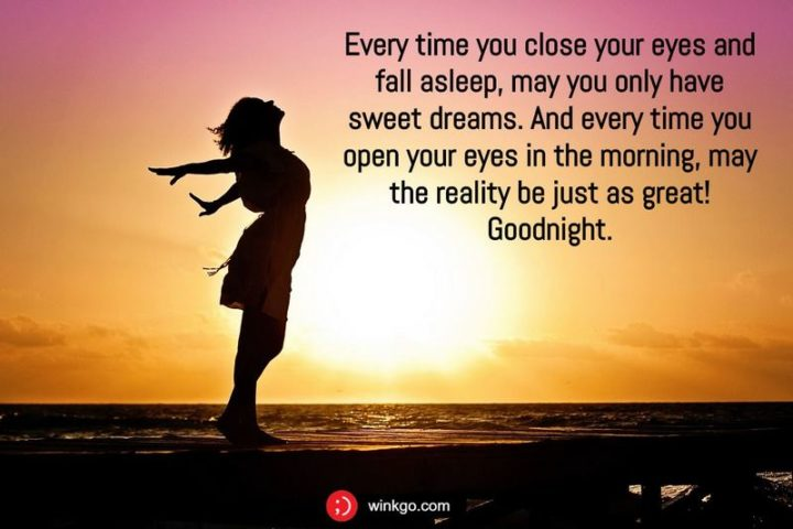"""""""Every time you close your eyes and fall asleep, may you only have sweet dreams. And every time you open your eyes in the morning, may the reality be just as great! Goodnight."""""""
