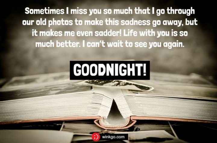 """""""Sometimes I miss you so much that I go through our old photos to make this sadness go away, but it makes me even sadder! Life with you is so much better. I can't wait to see you again. Goodnight!"""""""