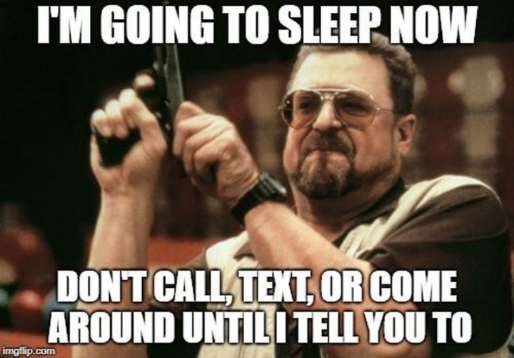 "101 Good Night Memes - ""I'm going to sleep now. Don't call, text, or come around until I tell you to."""