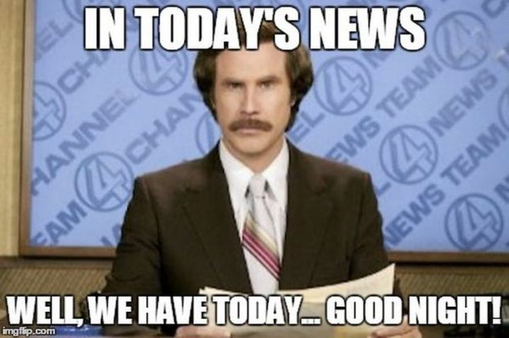 "101 Good Night Memes - ""In today's news, well, we have today...Good night!"""