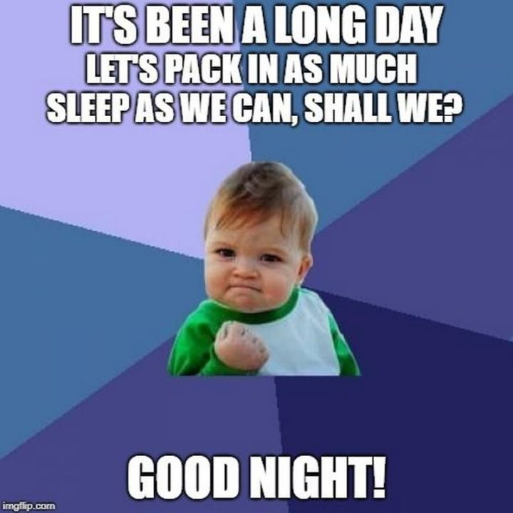 "101 Good Night Memes - ""It's been a long day. Let's pack in as much sleep as we can, shall we? Good night!"""