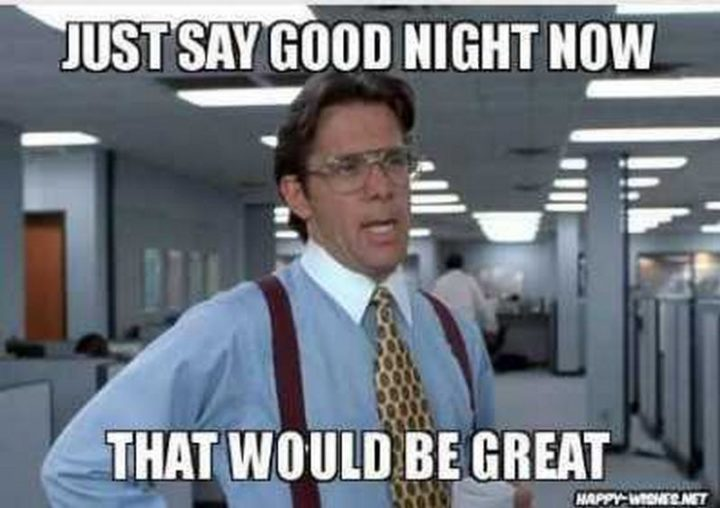 "101 Good Night Memes - ""Just say good night now, that would be great."""