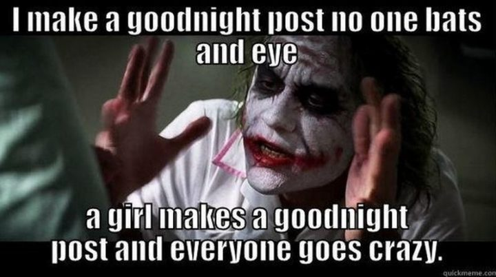 "101 Good Night Memes - ""I make a goodnight post and no one bats an eye. A girl makes a goodnight post and everyone goes crazy."""
