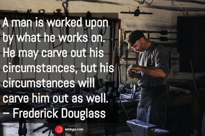 "51 Hard Work Quotes - ""A man is worked upon by what he works on. He may carve out his circumstances, but his circumstances will carve him out as well."" - Frederick Douglass"