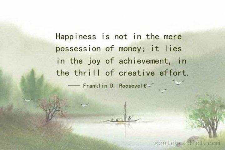 "51 Hard Work Quotes - ""Happiness is not in the mere possession of money; it lies in the joy of achievement, in the thrill of creative effort."" - Franklin D. Roosevelt"