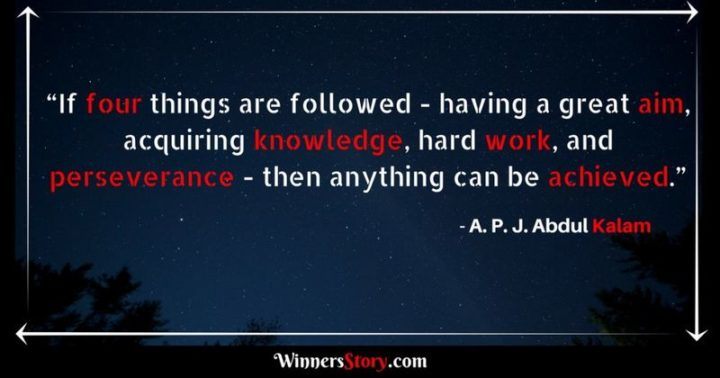 "51 Hard Work Quotes - ""If four things are followed - having a great aim, acquiring knowledge, hard work, and perseverance - then anything can be achieved."" - A. P. J. Abdul Kalam"