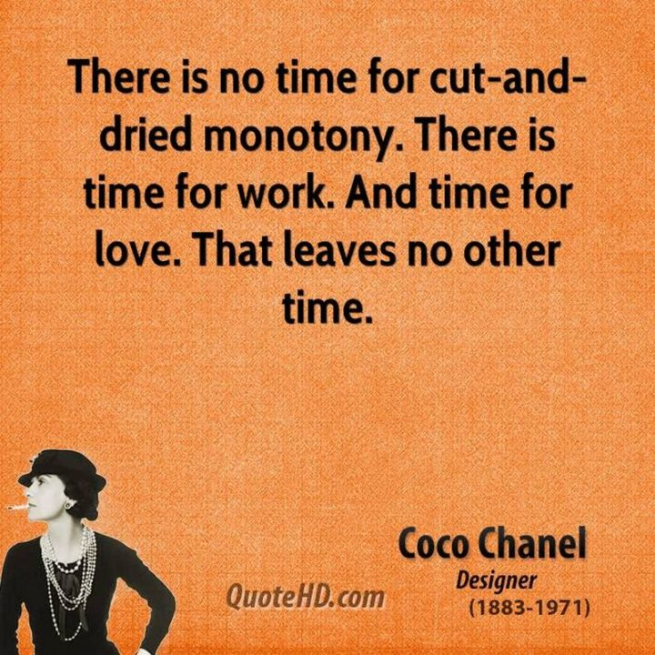 "51 Hard Work Quotes - ""There is no time for cut-and-dried monotony. There is time for work. And time for love. That leaves no other time."" - Coco Chanel"