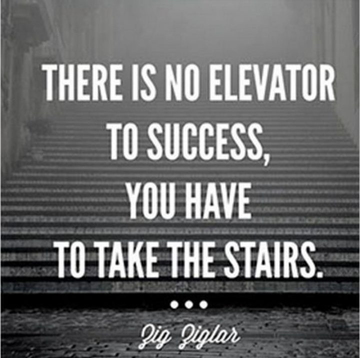 "51 Hard Work Quotes - ""There is no elevator to success, you have to take the stairs."" - Zig Ziglar"