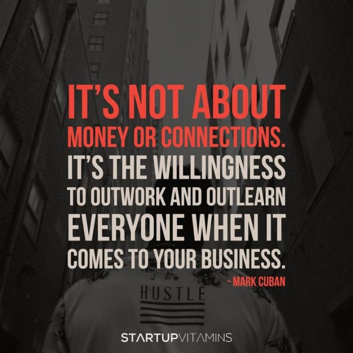 "51 Hard Work Quotes - ""It's not about money or connections - it's the willingness to outwork and outlearn everyone."" - Mark Cuban"