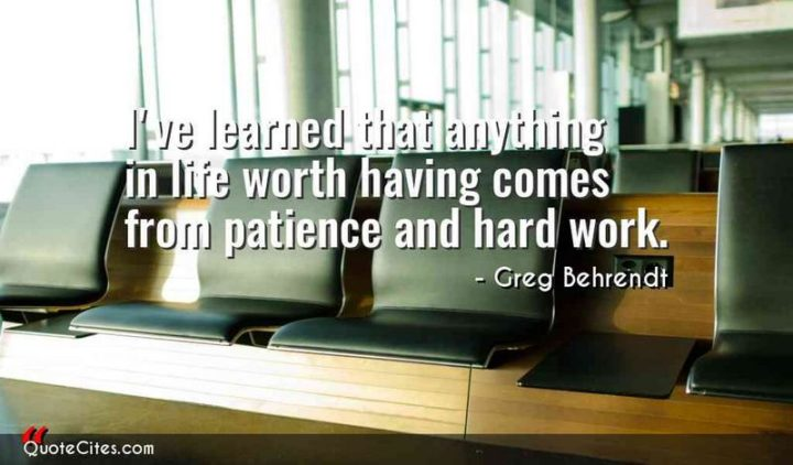 "51 Hard Work Quotes - ""I've learned that anything in life worth having comes from patience and hard work."" - Greg Behrendt"
