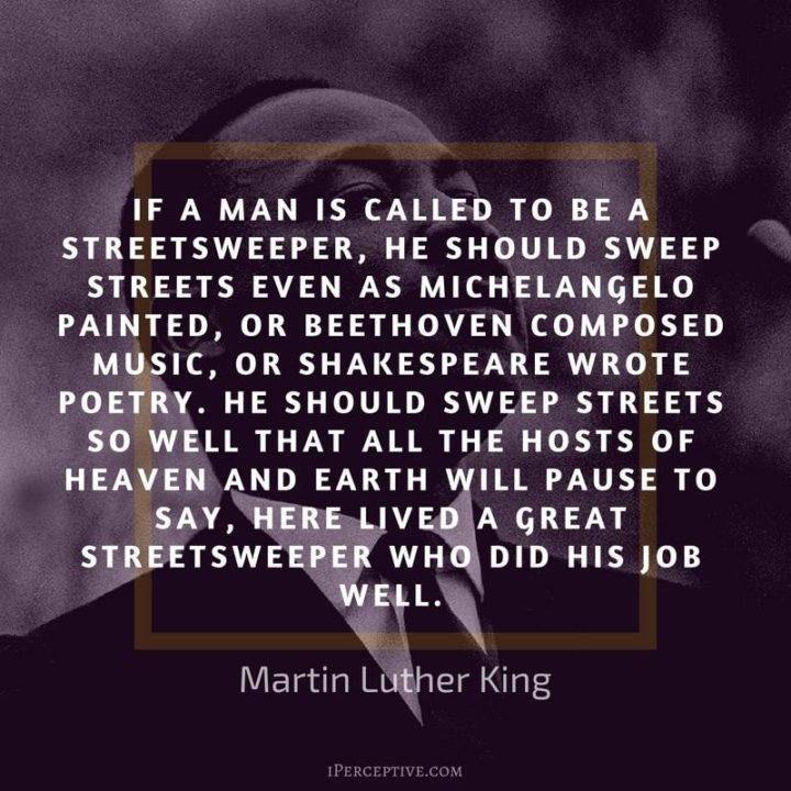 "51 Hard Work Quotes - ""If a man is called a streetsweeper, he should sweep streets even as Michelangelo painted, or Beethoven composed music or Shakespeare wrote poetry. He should sweep streets so well that the hosts of heaven and Earth will pause and say, Here lived a great streetsweeper who did his job well."" - Martin Luther King"
