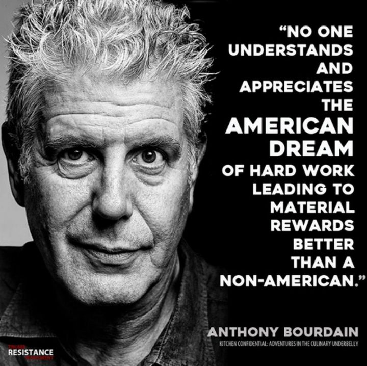 "51 Hard Work Quotes - ""No one understands and appreciates the American Dream of hard work leading to material rewards better than a non-American."" - Anthony Bourdain"
