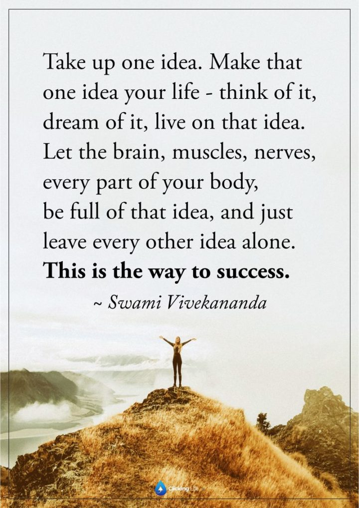 "51 Hard Work Quotes - ""Take up one idea, make that one idea your life. Think of it, dream of it, live on that idea. Let the brain, muscles, nerves, every part of your body be full of that idea, and just leave every other idea alone. This is the way to success."" - Swami Vivekananda"