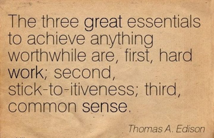 "51 Hard Work Quotes - ""The three great essentials to achieve anything worthwhile are, first, hard work; second, stick-to-itiveness; third, common sense."" - Thomas Edison"