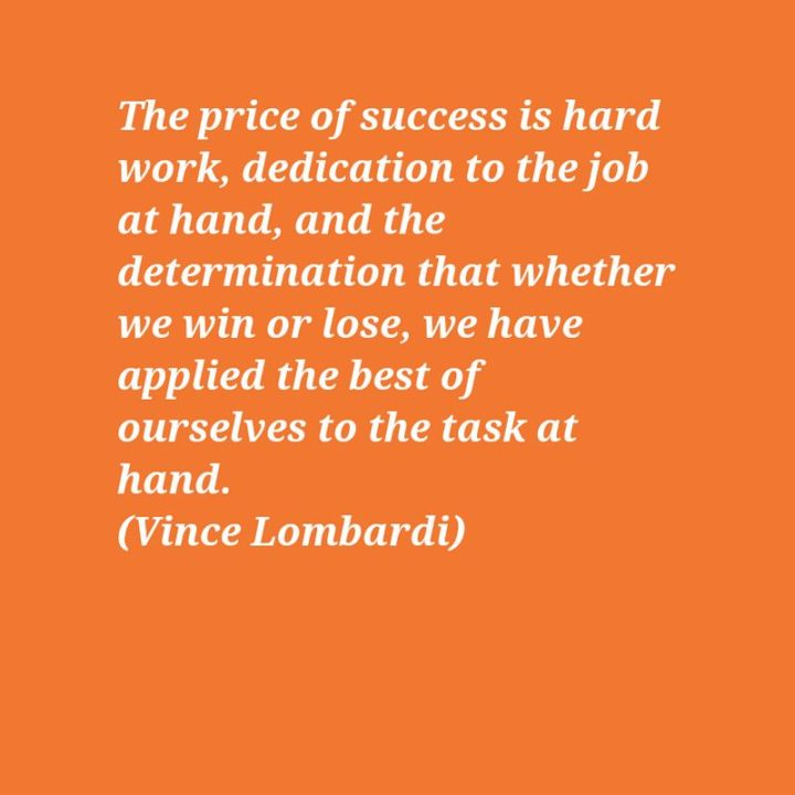 "51 Hard Work Quotes - ""The price of success is hard work, dedication to the job at hand, and the determination that whether we win or lose, we have applied the best of ourselves to the task at hand."" - Vince Lombardi"