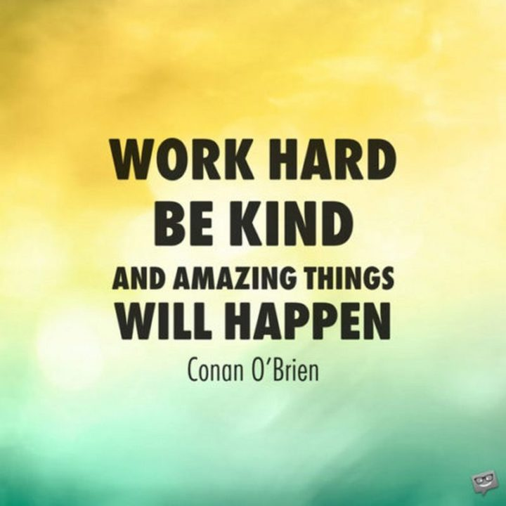 "51 Hard Work Quotes - ""Work hard, be kind, and amazing things will happen."" - Conan O'Brien"