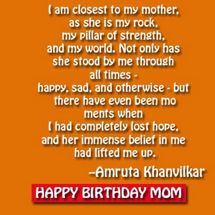 """39 Hope Quotes - """"I am closest to my mother, as she is my rock, my pillar of strength, and my world. Not only has she stood by me through all times - happy, sad, and otherwise - but there have even been moments when I had completely lost hope, and her immense belief in me had lifted me up."""" - Amruta Khanvilkar"""